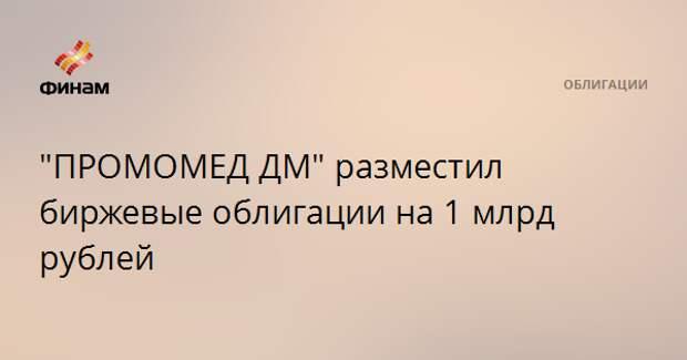 """""""ПРОМОМЕД ДМ"""" разместил биржевые облигации на 1 млрд рублей"""