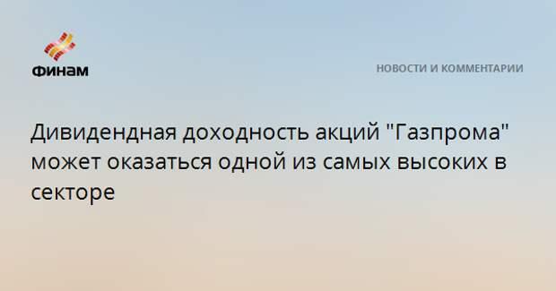 """Дивидендная доходность акций """"Газпрома"""" может оказаться одной из самых высоких в секторе"""
