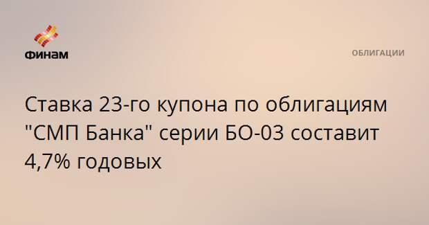"""Ставка 23-го купона по облигациям """"СМП Банка"""" серии БО-03 составит 4,7% годовых"""