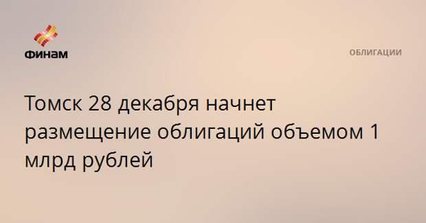 Томск 28 декабря начнет размещение облигаций объемом 1 млрд рублей