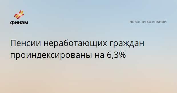 Пенсии неработающих граждан проиндексированы на 6,3%