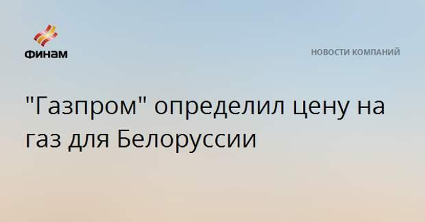 """""""Газпром"""" определил цену на газ для Белоруссии"""