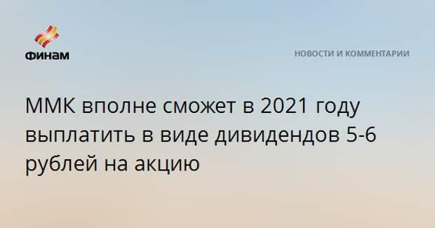 ММК вполне сможет в 2021 году выплатить в виде дивидендов 5-6 рублей на акцию