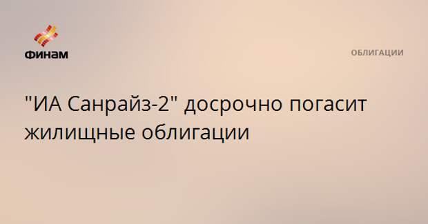 """""""ИА Санрайз-2"""" досрочно погасит жилищные облигации"""
