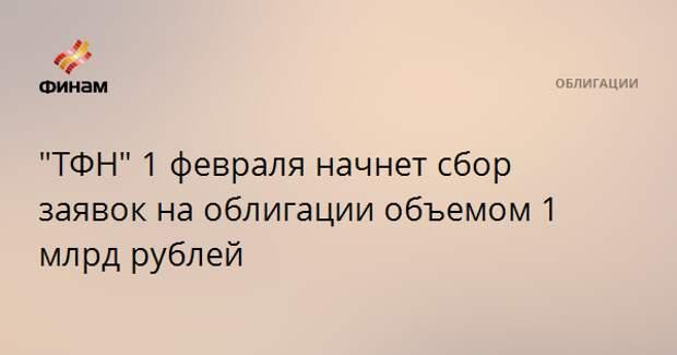 """""""ТФН"""" 1 февраля начнет сбор заявок на облигации объемом 1 млрд рублей"""