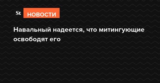 Навальный надеется, что митингующие освободят его