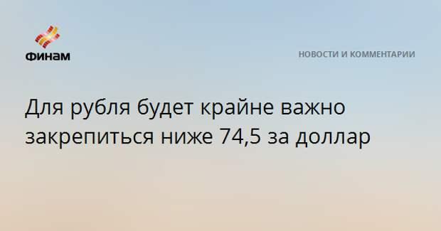Для рубля будет крайне важно закрепиться ниже 74,5 за доллар
