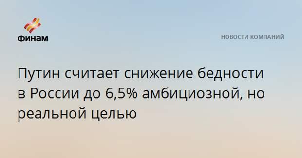 Путин считает снижение бедности в России до 6,5% амбициозной, но реальной целью