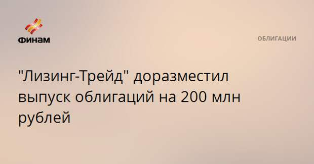 """""""Лизинг-Трейд"""" доразместил выпуск облигаций на 200 млн рублей"""