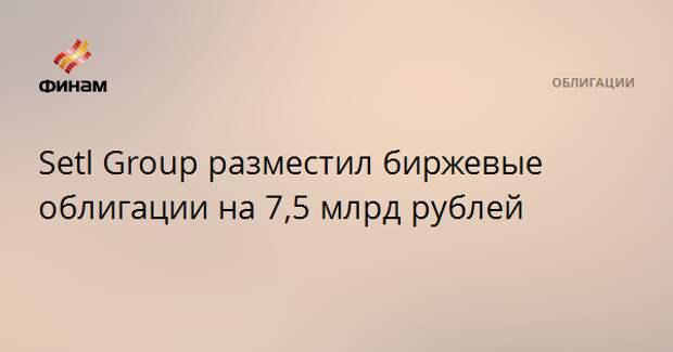 Setl Group разместил биржевые облигации на 7,5 млрд рублей