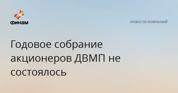 Годовое собрание акционеров ДВМП не состоялось