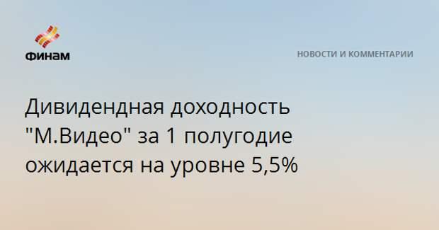 """Дивидендная доходность """"М.Видео"""" за 1 полугодие ожидается на уровне 5,5%"""