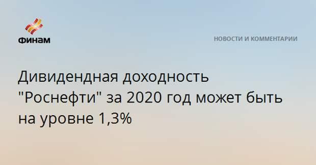 """Дивидендная доходность акций """"Роснефти"""" за 2020 год может быть на уровне 1,3%"""