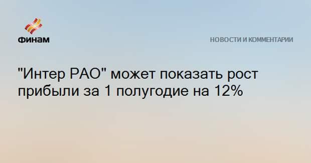 """""""Интер РАО"""" может показать рост прибыли за 1 полугодие на 12%"""