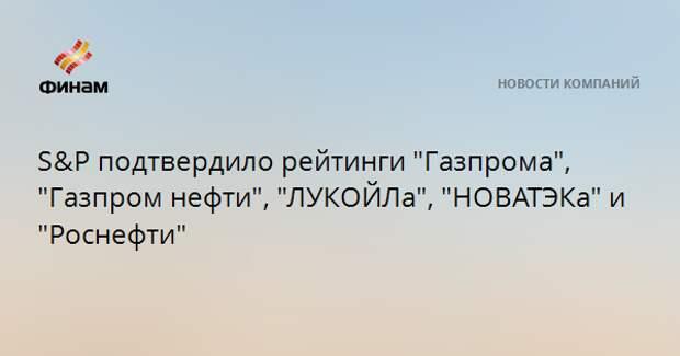 """S&Pподтвердило рейтинги """"Газпрома"""", """"Газпром нефти"""", """"ЛУКОЙЛа"""", """"НОВАТЭКа"""" и """"Роснефти"""""""
