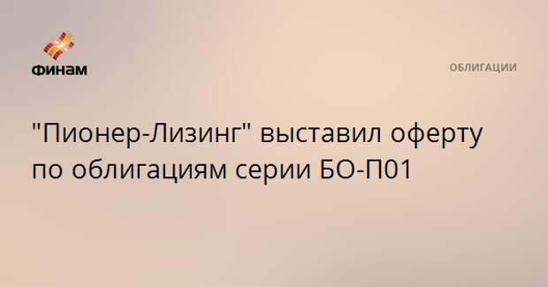 """""""Пионер-Лизинг"""" выставил оферту по облигациям серии БО-П01"""