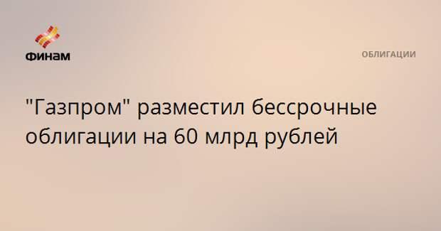 """""""Газпром"""" разместил бессрочные облигации на 60 млрд рублей"""