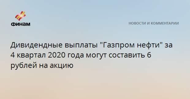 """Дивидендные выплаты """"Газпром нефти"""" за 4 квартал 2020 года могут составить 6 рублей на акцию"""