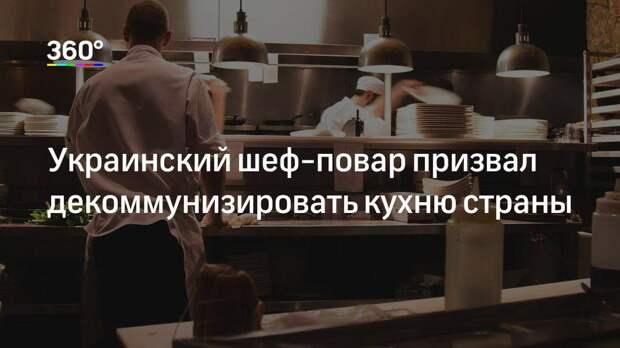 Украинский шеф-повар призвал декоммунизировать кухню страны