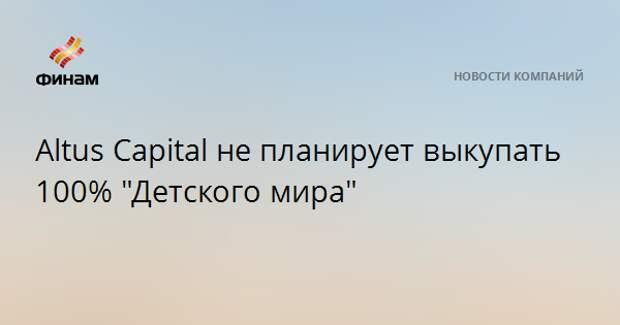 """Altus Capital не планирует выкупать 100% """"Детского мира"""""""