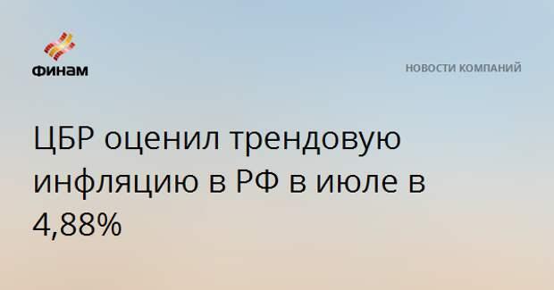 ЦБР оценил трендовую инфляцию в РФ в июле в 4,88%