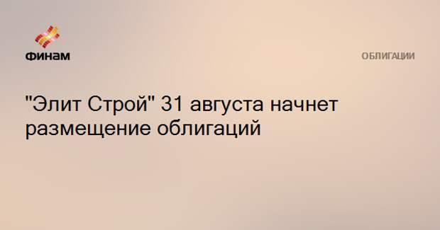 """""""Элит Строй"""" 31 августа начнет размещение облигаций"""