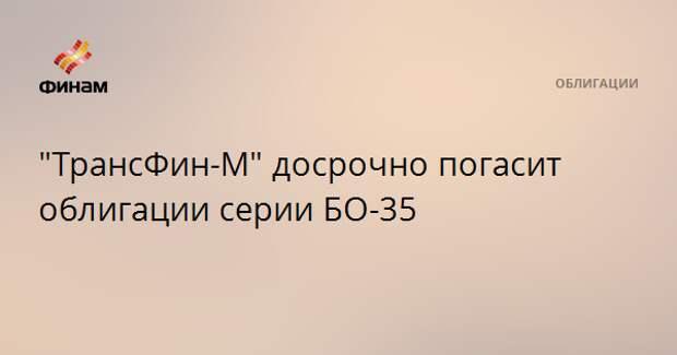 """ТрансФин-М"" досрочно погасит облигации серии БО-35"