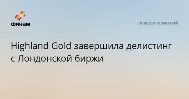 Highland Gold завершила делистинг с Лондонской биржи