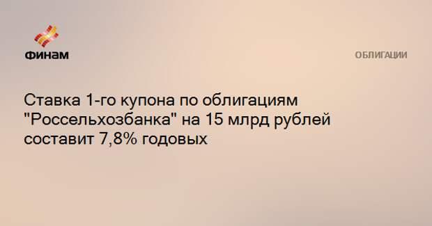 """Ставка 1-го купона по облигациям """"Россельхозбанка"""" на 15 млрд рублей составит 7,8% годовых"""