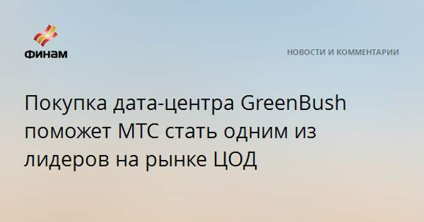 Покупка дата-центра GreenBush поможет МТС стать одним из лидеров на рынке ЦОД