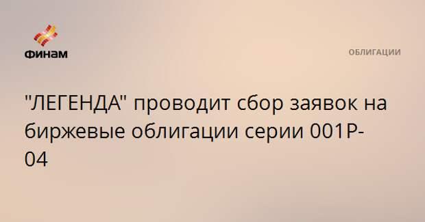 """""""ЛЕГЕНДА"""" проводит сбор заявок на биржевые облигации серии 001Р-04"""