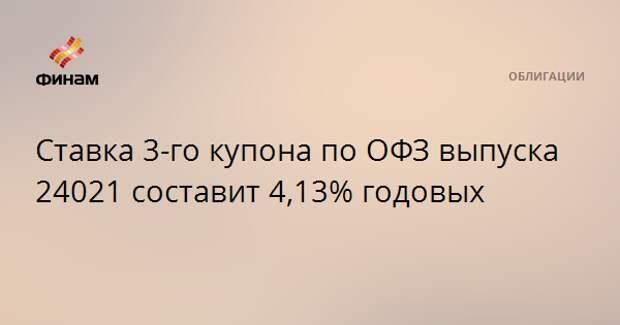 Ставка 3-го купона по ОФЗ выпуска 24021 составит 4,13% годовых