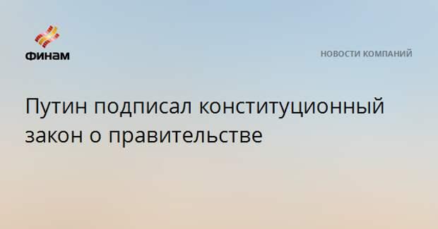 Путин подписал конституционный закон о правительстве