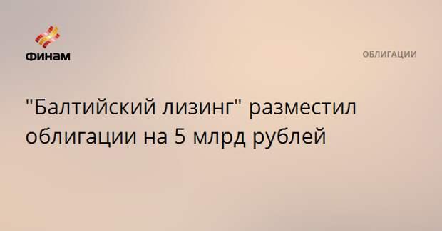 """Балтийский лизинг"" разместил облигации на 5 млрд рублей"