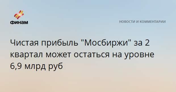 """Чистая прибыль """"Мосбиржи"""" за 2 квартал может остаться на уровне 6,9 млрд руб"""