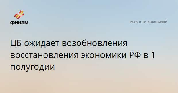 ЦБ ожидает возобновления восстановления экономики РФ в 1 полугодии