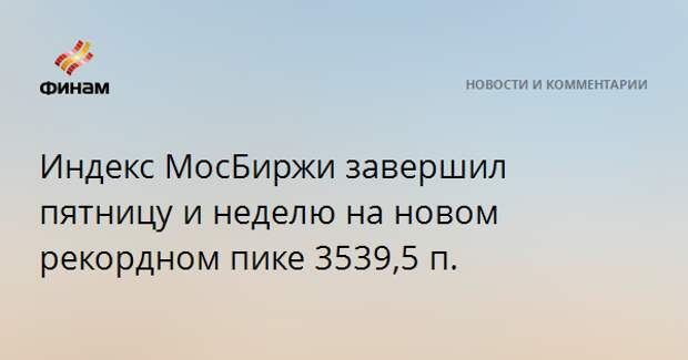 Индекс МосБиржи завершил пятницу и неделю на новом рекордном пике 3539,5 п.