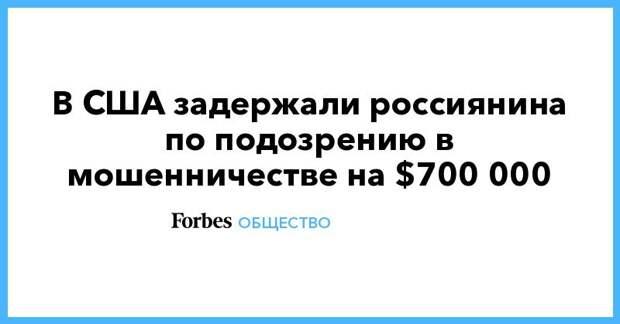 В США задержали россиянина по подозрению в мошенничестве на $700 000