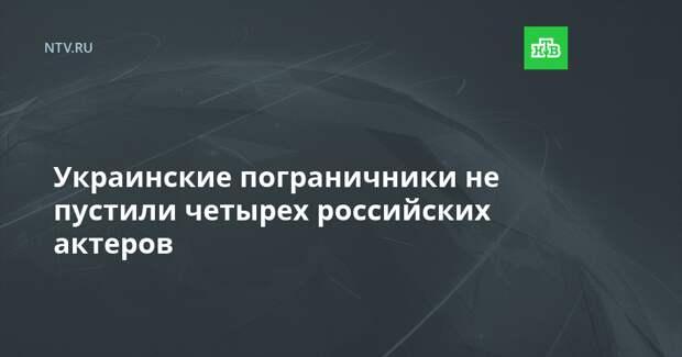 Украина не дала въехать четырем российским актёрам