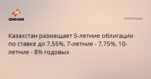 Казахстан размещает 5-летние облигации по ставке до 7,55%, 7-летние - 7,75%, 10-летние - 8% годовых