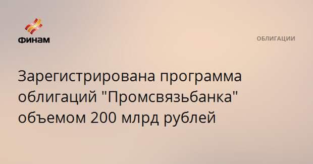 "Зарегистрирована программа облигаций ""Промсвязьбанка"" объемом 200 млрд рублей"