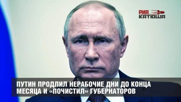 Путин продлил нерабочие дни до конца месяца и «почистил» губернаторов