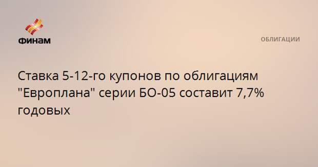 """Ставка 5-12-го купонов по облигациям """"Европлана"""" серии БО-05 составит 7,7% годовых"""