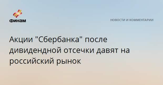 """Акции """"Сбербанка"""" после дивидендной отсечки давят на российский рынок"""
