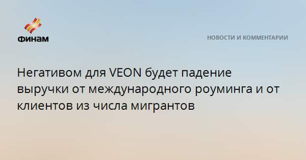 Негативом для VEON будет падение выручки от международного роуминга и от клиентов из числа мигрантов