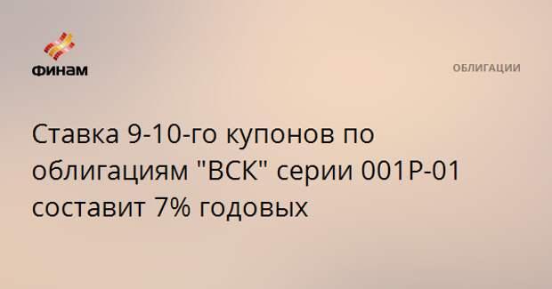 """Ставка 9-10-го купонов по облигациям """"ВСК"""" серии 001Р-01 составит 7% годовых"""