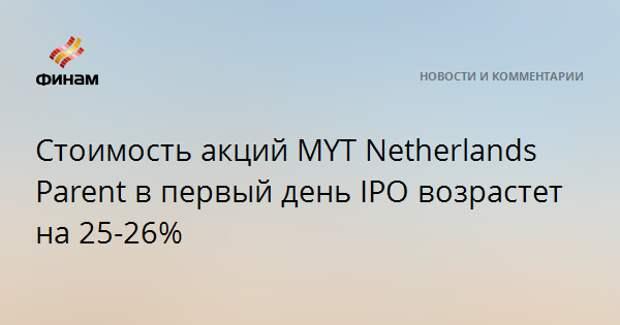 Стоимость акций MYT Netherlands Parent в первый день IPO возрастет на 25-26%