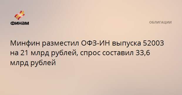 Минфин разместил ОФЗ-ИН выпуска 52003 на 21 млрд рублей, спрос составил 33,6 млрд рублей