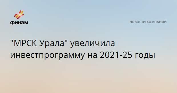 """""""МРСК Урала"""" увеличила инвестпрограмму на 2021-25 годы"""