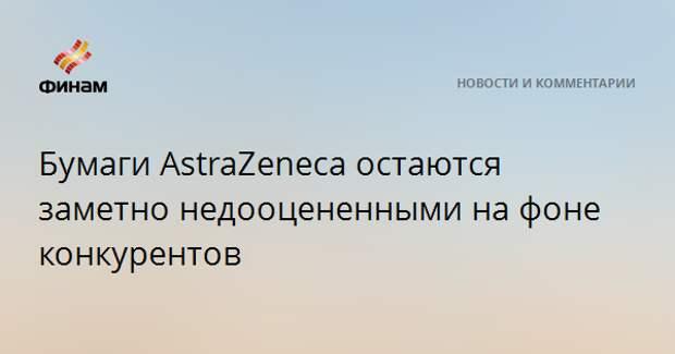 Бумаги AstraZeneca остаются заметно недооцененными на фоне конкурентов